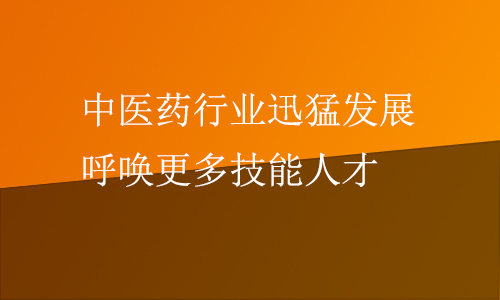 中医药行业迅猛发展 呼唤更多技能人才