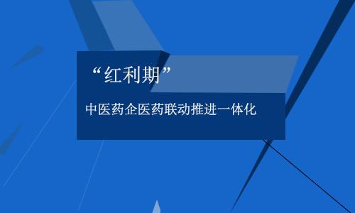 """""""红利期"""" 中医药企""""医药联动""""推进一体化"""
