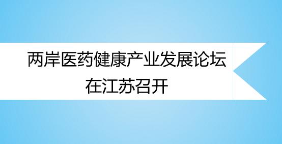 两岸医药健康产业发展论坛在江苏召开
