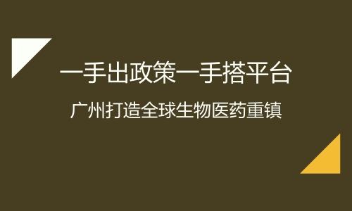 一手出政策一手搭平台 广州打造全球生物医药重镇